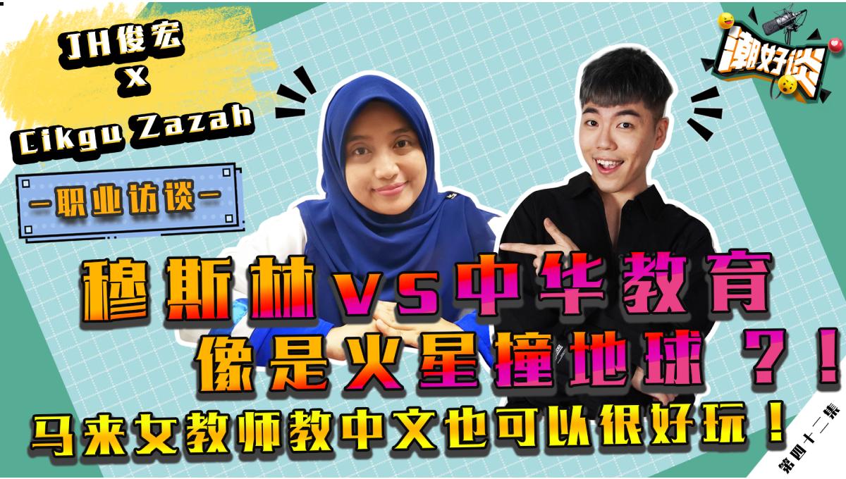 【潮好谈! X Cikgu Zazah】职业访谈 |  穆斯林 vs 中华文化像是火星撞地球!?热爱华文的马来女教师点破其中差异!EP 42